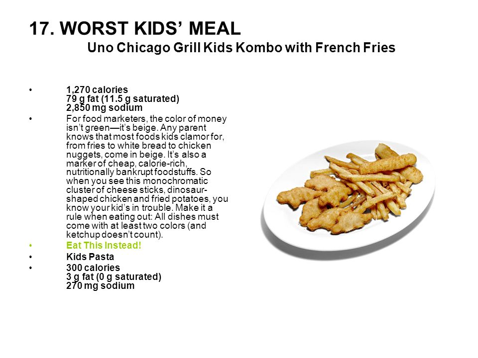 17. WORST KIDS MEAL Uno Chicago Grill Kids Kombo with French Fries 1,270 calories 79 g fat (11.5 g saturated) 2,850 mg sodium For food marketers, the
