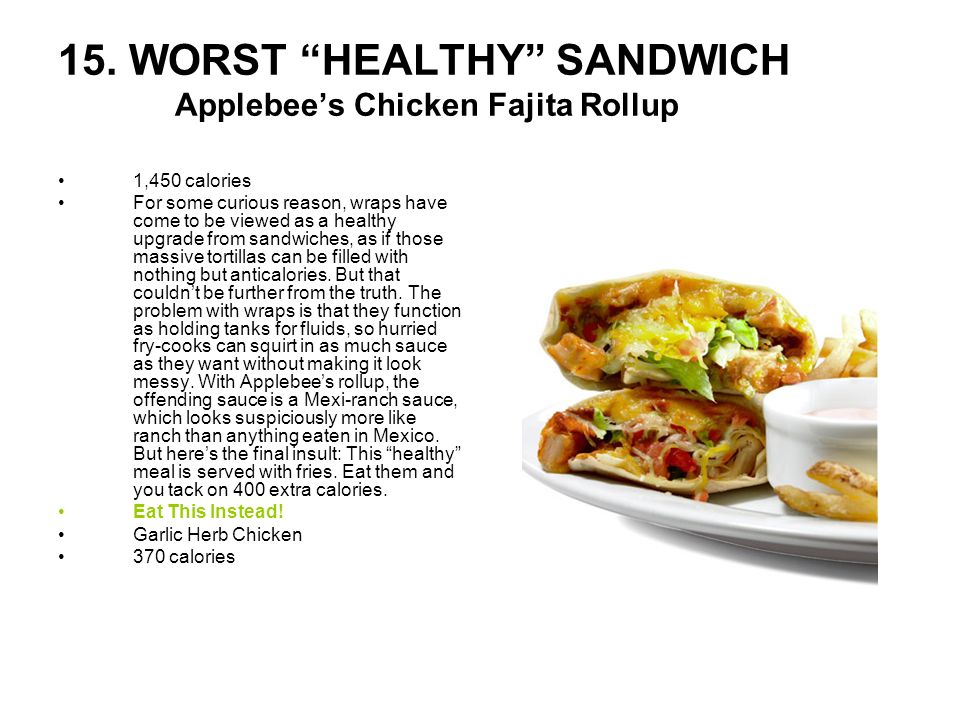 15. WORST HEALTHY SANDWICH Applebees Chicken Fajita Rollup 1,450 calories For some curious reason, wraps have come to be viewed as a healthy upgrade f
