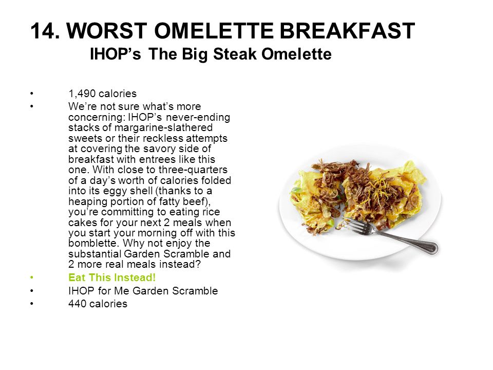 14. WORST OMELETTE BREAKFAST IHOPs The Big Steak Omelette 1,490 calories Were not sure whats more concerning: IHOPs never-ending stacks of margarine-s