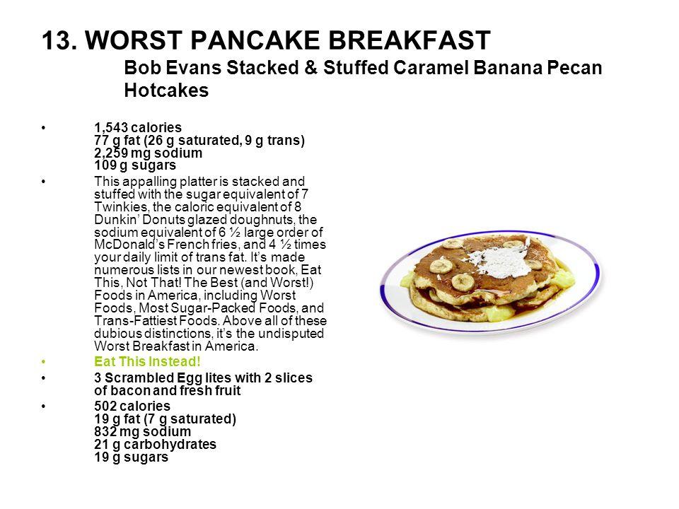 13. WORST PANCAKE BREAKFAST Bob Evans Stacked & Stuffed Caramel Banana Pecan Hotcakes 1,543 calories 77 g fat (26 g saturated, 9 g trans) 2,259 mg sod