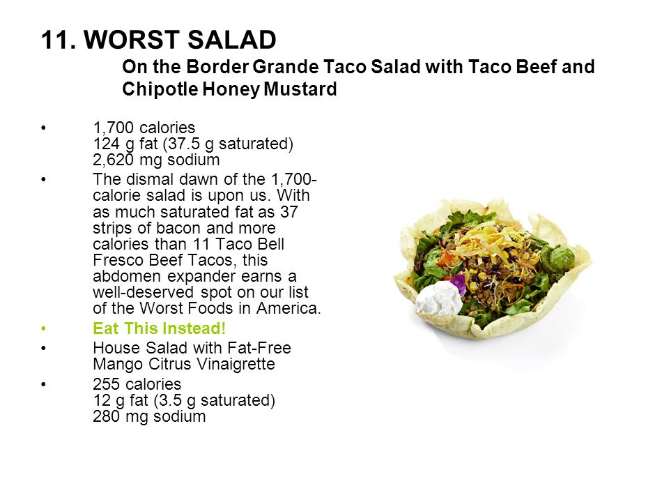 11. WORST SALAD On the Border Grande Taco Salad with Taco Beef and Chipotle Honey Mustard 1,700 calories 124 g fat (37.5 g saturated) 2,620 mg sodium