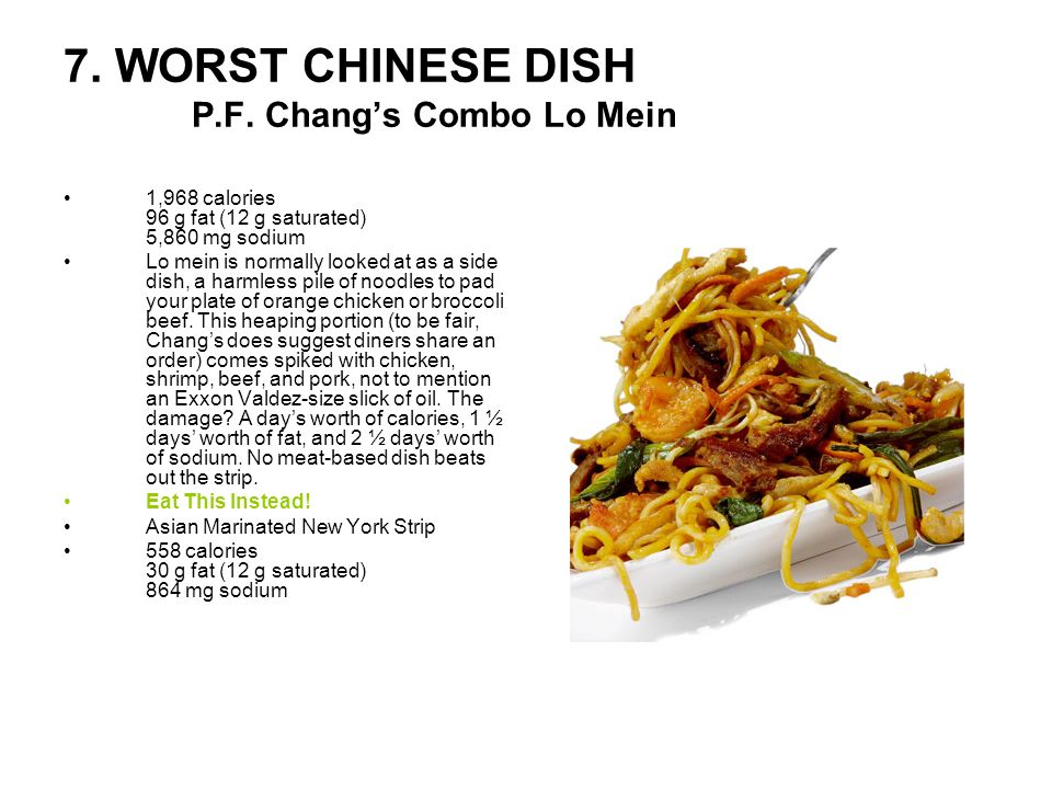 7. WORST CHINESE DISH P.F. Changs Combo Lo Mein 1,968 calories 96 g fat (12 g saturated) 5,860 mg sodium Lo mein is normally looked at as a side dish,