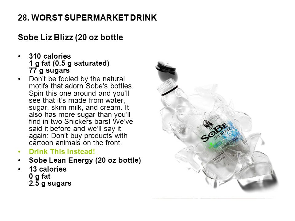 28. WORST SUPERMARKET DRINK Sobe Liz Blizz (20 oz bottle 310 calories 1 g fat (0.5 g saturated) 77 g sugars Dont be fooled by the natural motifs that