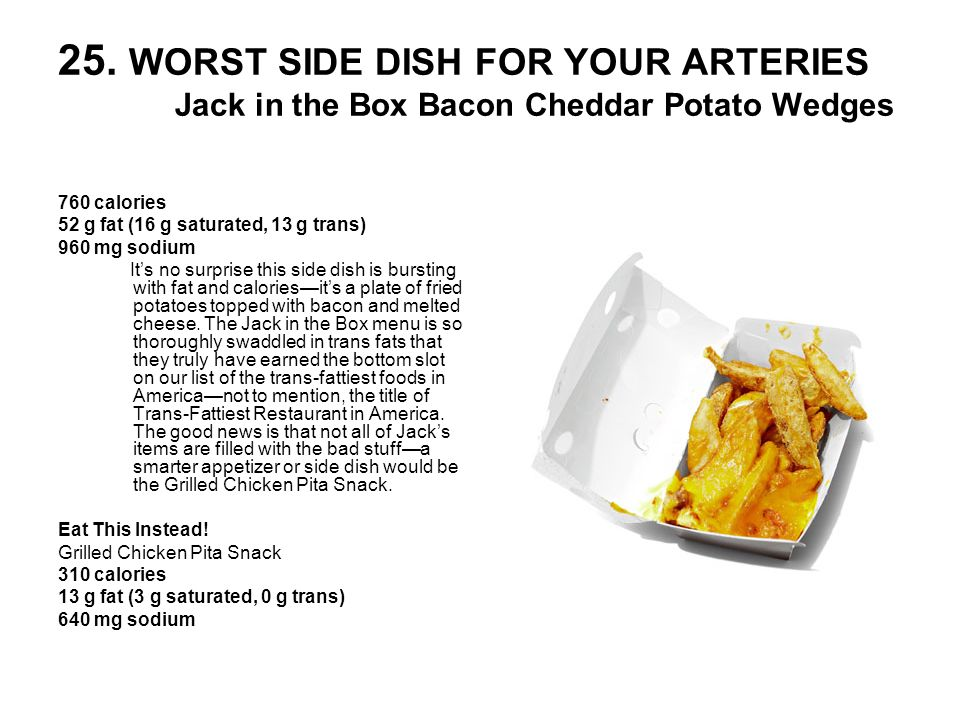 25. WORST SIDE DISH FOR YOUR ARTERIES Jack in the Box Bacon Cheddar Potato Wedges 760 calories 52 g fat (16 g saturated, 13 g trans) 960 mg sodium Its