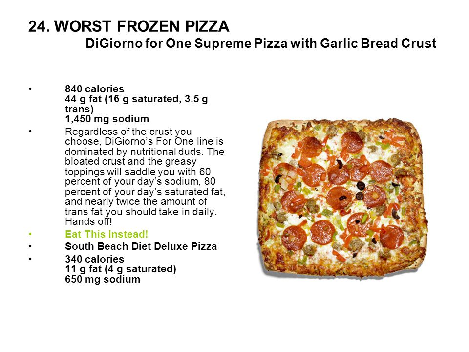 24. WORST FROZEN PIZZA DiGiorno for One Supreme Pizza with Garlic Bread Crust 840 calories 44 g fat (16 g saturated, 3.5 g trans) 1,450 mg sodium Rega
