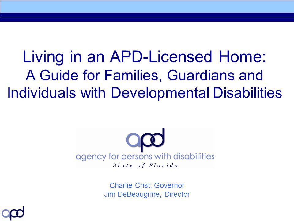 Living in an APD-Licensed Home: A Guide for Families, Guardians and Individuals with Developmental Disabilities Charlie Crist, Governor Jim DeBeaugrine, Director