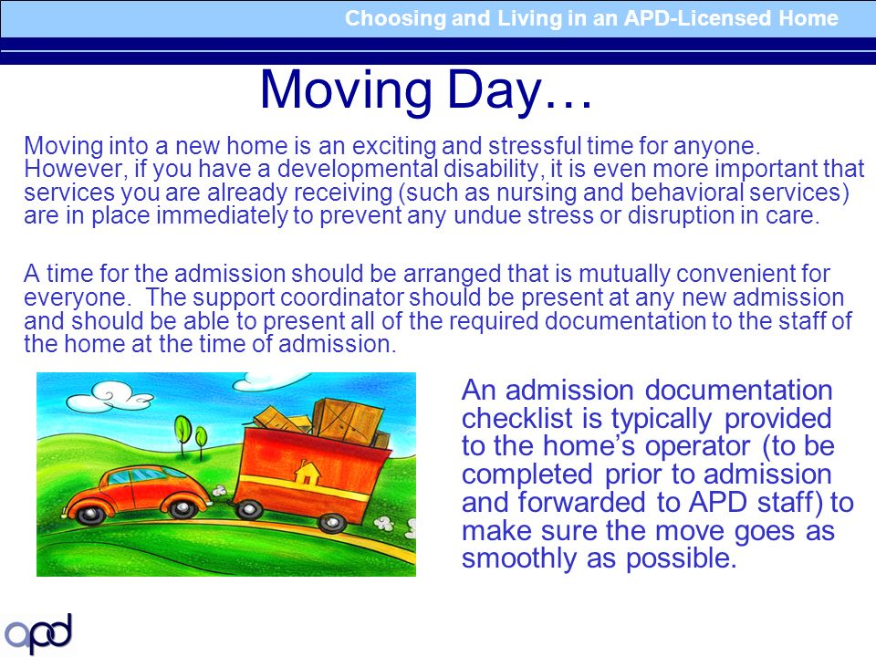 Choosing and Living in an APD-Licensed Home Moving Day… Moving into a new home is an exciting and stressful time for anyone.