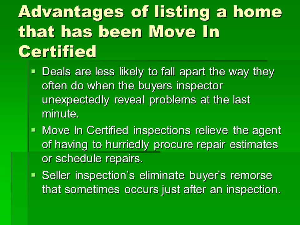 Advantages of listing a home that has been Move In Certified Deals are less likely to fall apart the way they often do when the buyers inspector unexpectedly reveal problems at the last minute.