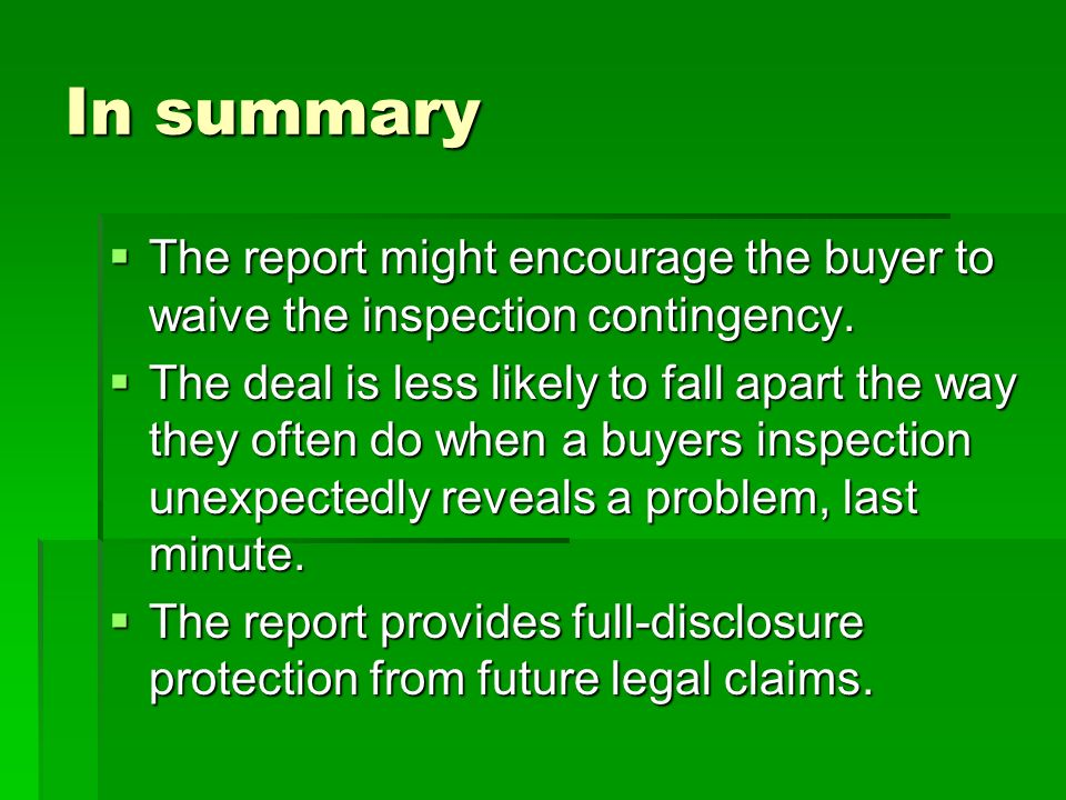 In summary The report might encourage the buyer to waive the inspection contingency.