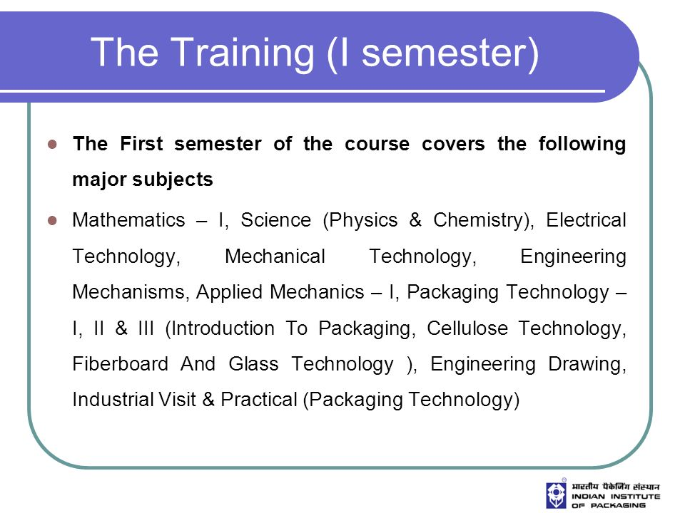 The Training (I semester) The First semester of the course covers the following major subjects Mathematics – I, Science (Physics & Chemistry), Electrical Technology, Mechanical Technology, Engineering Mechanisms, Applied Mechanics – I, Packaging Technology – I, II & III (Introduction To Packaging, Cellulose Technology, Fiberboard And Glass Technology ), Engineering Drawing, Industrial Visit & Practical (Packaging Technology)