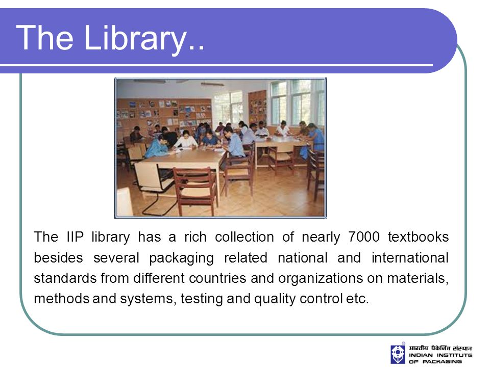 The Library.. The IIP library has a rich collection of nearly 7000 textbooks besides several packaging related national and international standards fr