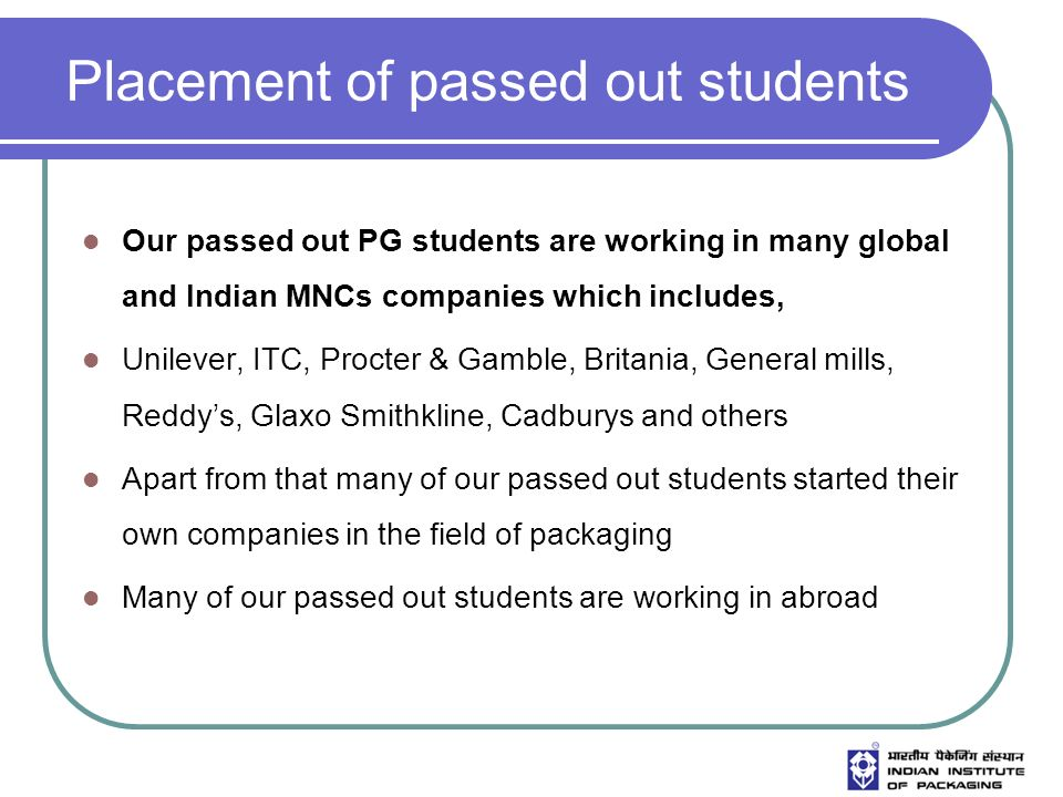 Placement of passed out students Our passed out PG students are working in many global and Indian MNCs companies which includes, Unilever, ITC, Procter & Gamble, Britania, General mills, Reddys, Glaxo Smithkline, Cadburys and others Apart from that many of our passed out students started their own companies in the field of packaging Many of our passed out students are working in abroad
