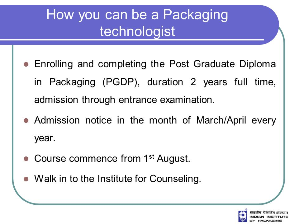 How you can be a Packaging technologist Enrolling and completing the Post Graduate Diploma in Packaging (PGDP), duration 2 years full time, admission through entrance examination.
