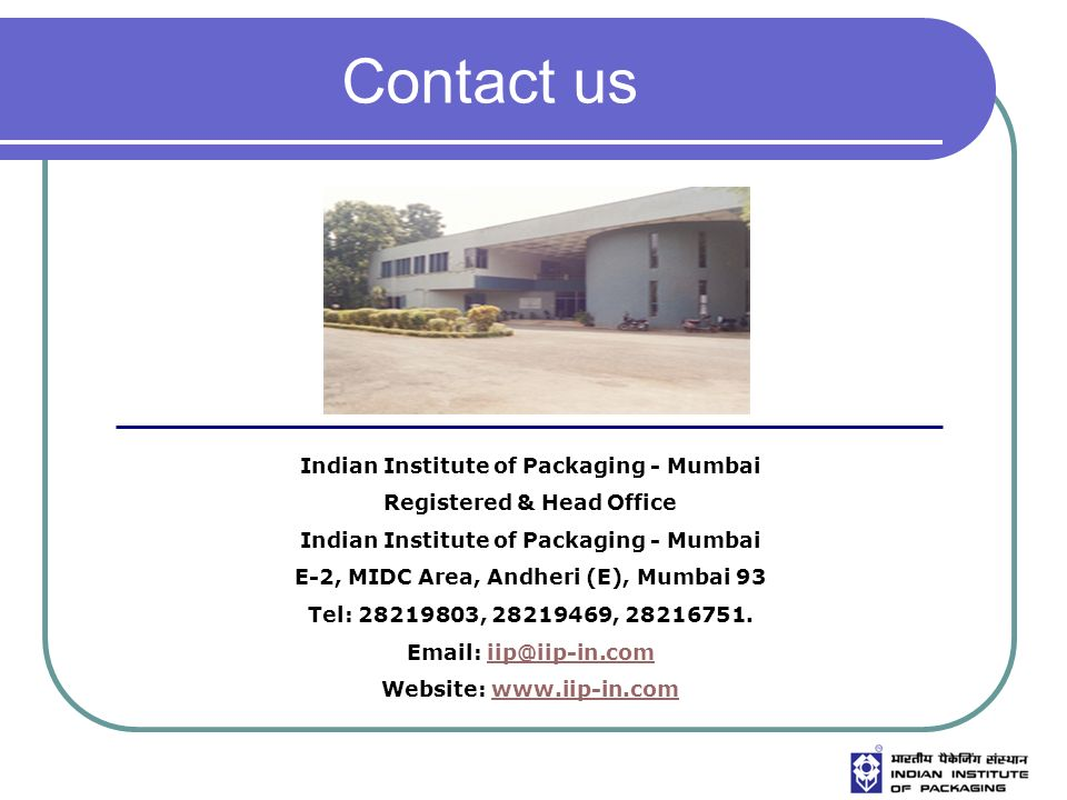 Contact us Indian Institute of Packaging - Mumbai Registered & Head Office Indian Institute of Packaging - Mumbai E-2, MIDC Area, Andheri (E), Mumbai 93 Tel: 28219803, 28219469, 28216751.