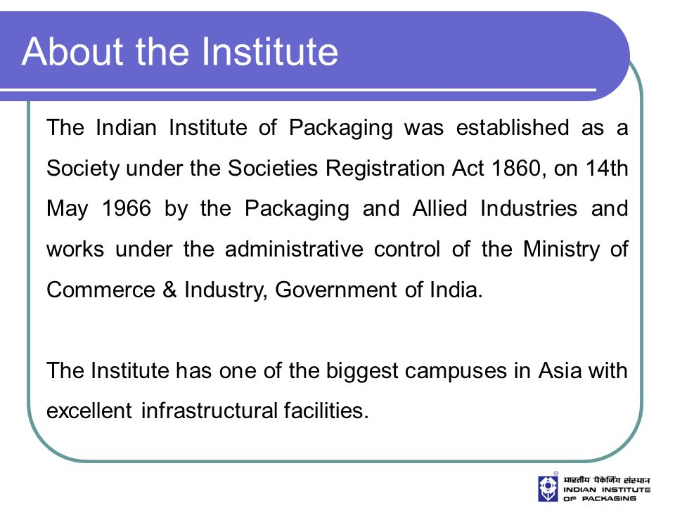 The Institute The Institute endeavors to do its best in the field of packaging through various activities covering Applied Research, Training and Education, Information Services, Testing, Quality Control facilities, Package Development, Feasibility Projects, Graphic design, Data Centre, Conducts National & International Seminars and Trainings, and Techno Commercial Publications, etc in the field of Packaging