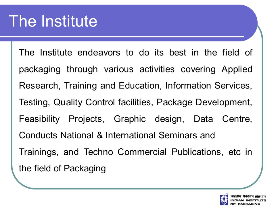 The Institute The Institute endeavors to do its best in the field of packaging through various activities covering Applied Research, Training and Educ