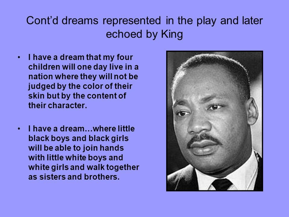 Contd dreams represented in the play and later echoed by King I have a dream that my four children will one day live in a nation where they will not b