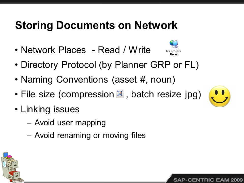 Storing Documents on Network Network Places - Read / Write Directory Protocol (by Planner GRP or FL) Naming Conventions (asset #, noun) File size (compression, batch resize jpg) Linking issues –Avoid user mapping –Avoid renaming or moving files