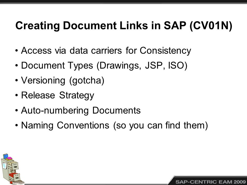 Creating Document Links in SAP (CV01N) Access via data carriers for Consistency Document Types (Drawings, JSP, ISO) Versioning (gotcha) Release Strategy Auto-numbering Documents Naming Conventions (so you can find them)
