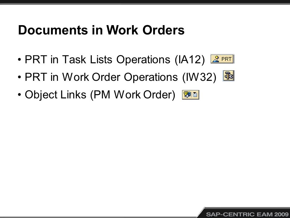 Documents in Work Orders PRT in Task Lists Operations (IA12) PRT in Work Order Operations (IW32) Object Links (PM Work Order)