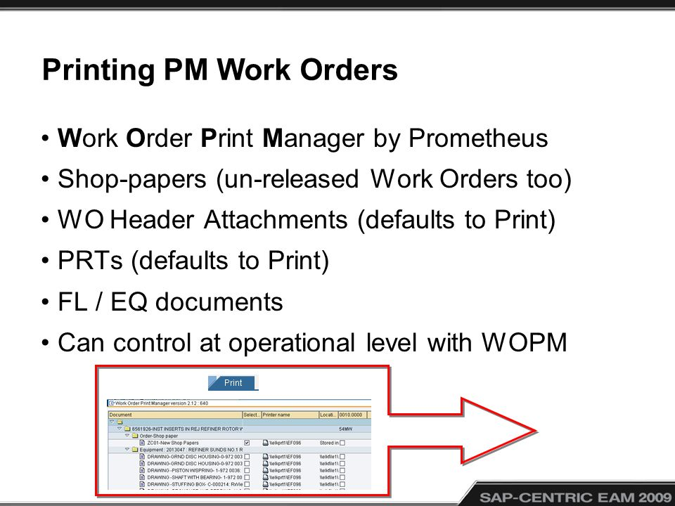 Printing PM Work Orders Work Order Print Manager by Prometheus Shop-papers (un-released Work Orders too) WO Header Attachments (defaults to Print) PRTs (defaults to Print) FL / EQ documents Can control at operational level with WOPM