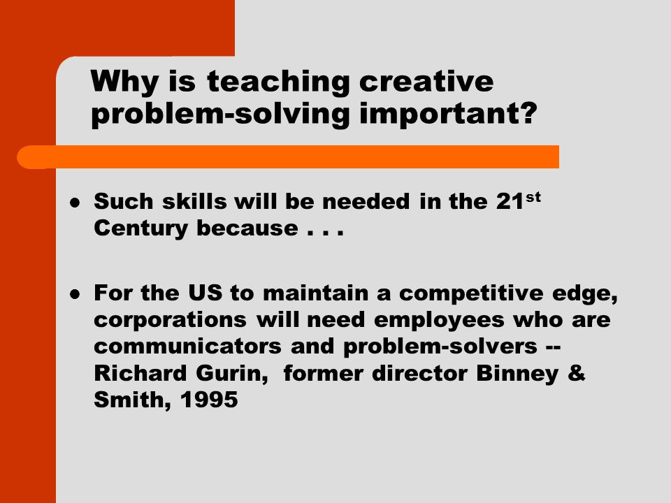 Why is teaching creative problem-solving important? Such skills will be needed in the 21 st Century because... For the US to maintain a competitive ed