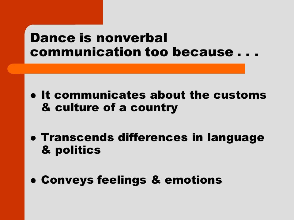 Dance is nonverbal communication too because... It communicates about the customs & culture of a country Transcends differences in language & politics