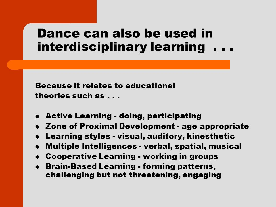 Dance can also be used in interdisciplinary learning... Because it relates to educational theories such as... Active Learning - doing, participating Z