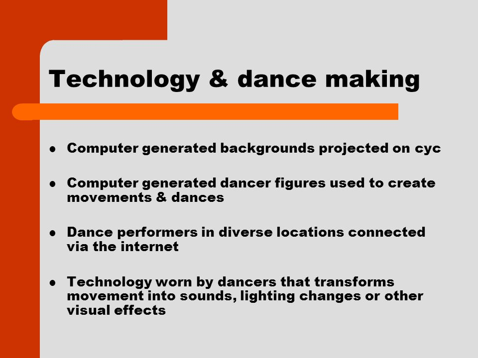 Technology & dance making Computer generated backgrounds projected on cyc Computer generated dancer figures used to create movements & dances Dance performers in diverse locations connected via the internet Technology worn by dancers that transforms movement into sounds, lighting changes or other visual effects