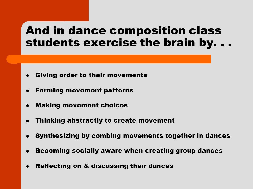 And in dance composition class students exercise the brain by... Giving order to their movements Forming movement patterns Making movement choices Thi
