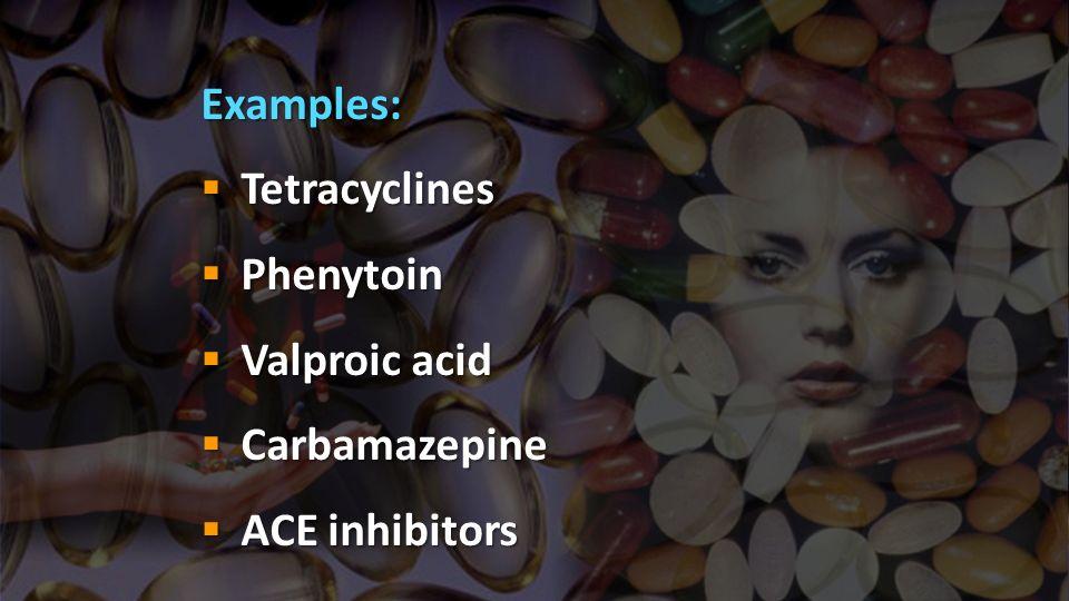 Examples: Tetracyclines Tetracyclines Phenytoin Phenytoin Valproic acid Valproic acid Carbamazepine Carbamazepine ACE inhibitors ACE inhibitors