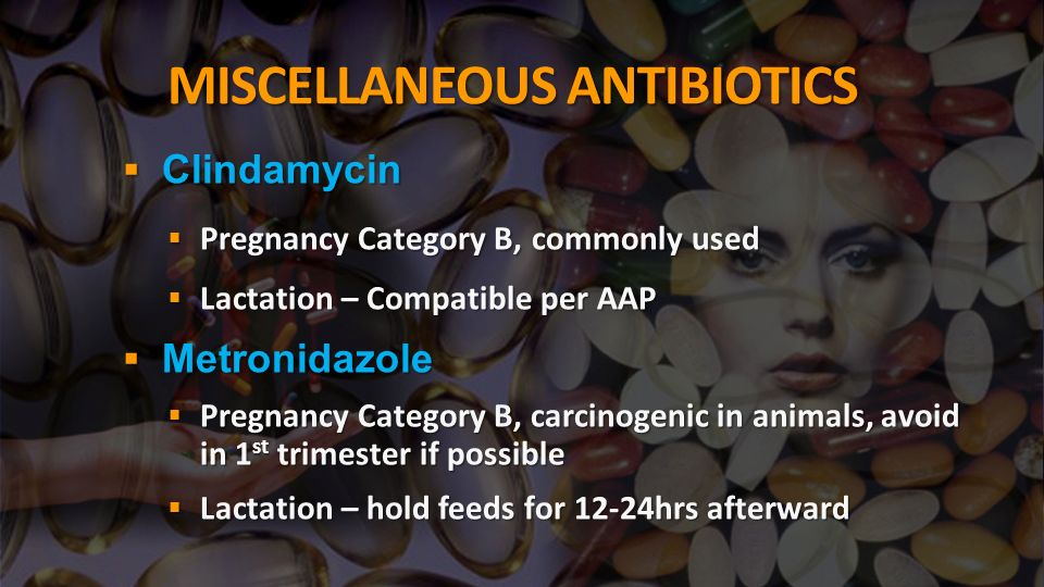 MISCELLANEOUS ANTIBIOTICS Clindamycin Clindamycin Pregnancy Category B, commonly used Pregnancy Category B, commonly used Lactation – Compatible per AAP Lactation – Compatible per AAP Metronidazole Metronidazole Pregnancy Category B, carcinogenic in animals, avoid in 1 st trimester if possible Pregnancy Category B, carcinogenic in animals, avoid in 1 st trimester if possible Lactation – hold feeds for 12-24hrs afterward Lactation – hold feeds for 12-24hrs afterward