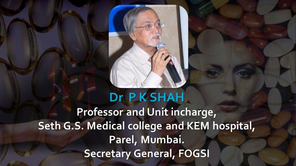 Dr P K SHAH Professor and Unit incharge, Seth G.S. Medical college and KEM hospital, Parel, Mumbai. Secretary General, FOGSI