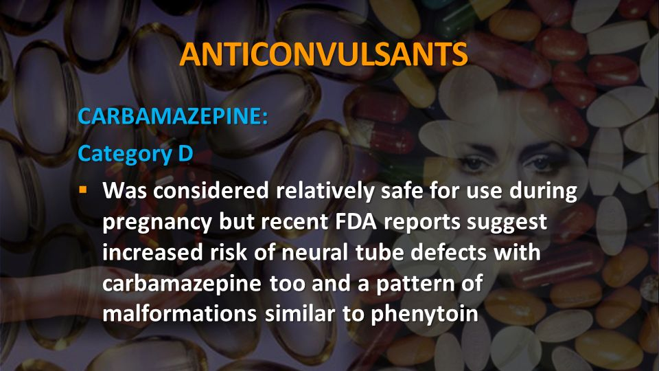 ANTICONVULSANTS CARBAMAZEPINE: Category D Was considered relatively safe for use during pregnancy but recent FDA reports suggest increased risk of neural tube defects with carbamazepine too and a pattern of malformations similar to phenytoin Was considered relatively safe for use during pregnancy but recent FDA reports suggest increased risk of neural tube defects with carbamazepine too and a pattern of malformations similar to phenytoin