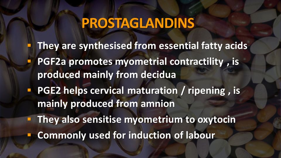 PROSTAGLANDINS They are synthesised from essential fatty acids They are synthesised from essential fatty acids PGF2a promotes myometrial contractility, is produced mainly from decidua PGF2a promotes myometrial contractility, is produced mainly from decidua PGE2 helps cervical maturation / ripening, is mainly produced from amnion PGE2 helps cervical maturation / ripening, is mainly produced from amnion They also sensitise myometrium to oxytocin They also sensitise myometrium to oxytocin Commonly used for induction of labour Commonly used for induction of labour