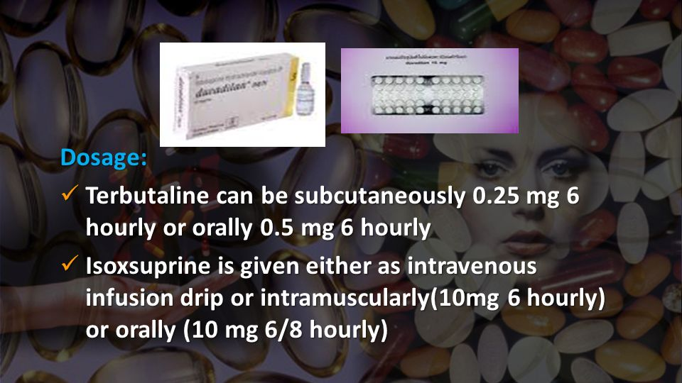 Dosage: Terbutaline can be subcutaneously 0.25 mg 6 hourly or orally 0.5 mg 6 hourly Terbutaline can be subcutaneously 0.25 mg 6 hourly or orally 0.5
