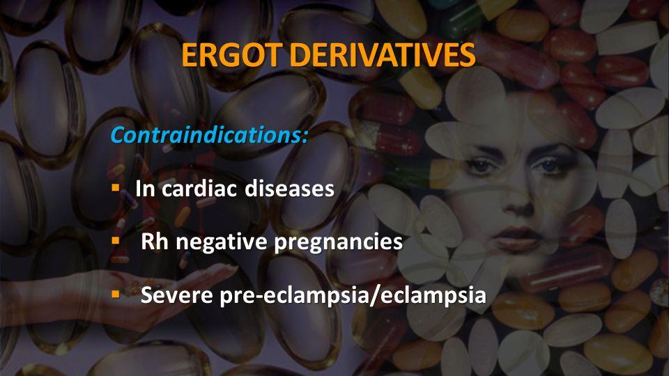 ERGOT DERIVATIVES Contraindications: In cardiac diseases In cardiac diseases Rh negative pregnancies Rh negative pregnancies Severe pre-eclampsia/eclampsia Severe pre-eclampsia/eclampsia