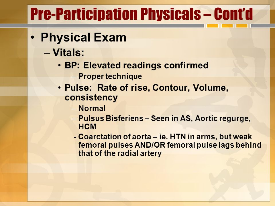 Pre-Participation Physicals – Contd Physical Exam –Vitals: BP: Elevated readings confirmed –Proper technique Pulse: Rate of rise, Contour, Volume, con