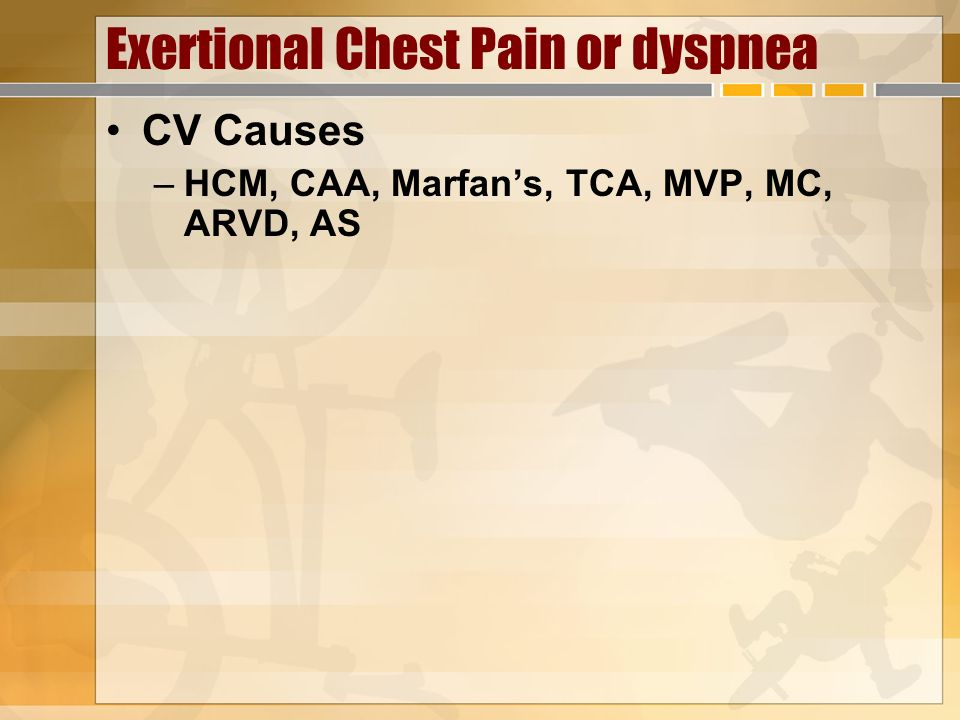 Exertional Chest Pain or dyspnea CV Causes –HCM, CAA, Marfans, TCA, MVP, MC, ARVD, AS