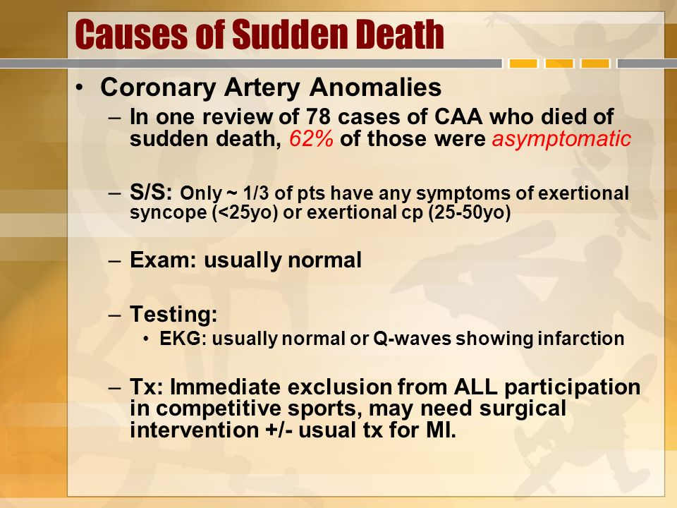 Causes of Sudden Death Coronary Artery Anomalies –In one review of 78 cases of CAA who died of sudden death, 62% of those were asymptomatic –S/S: Only
