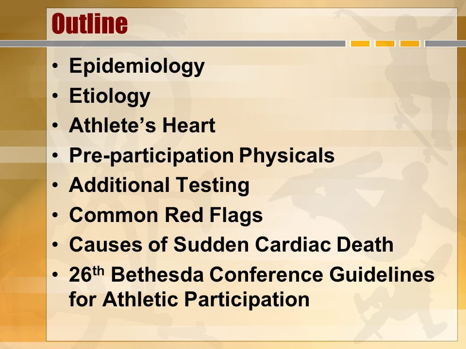 Outline Epidemiology Etiology Athletes Heart Pre-participation Physicals Additional Testing Common Red Flags Causes of Sudden Cardiac Death 26 th Beth