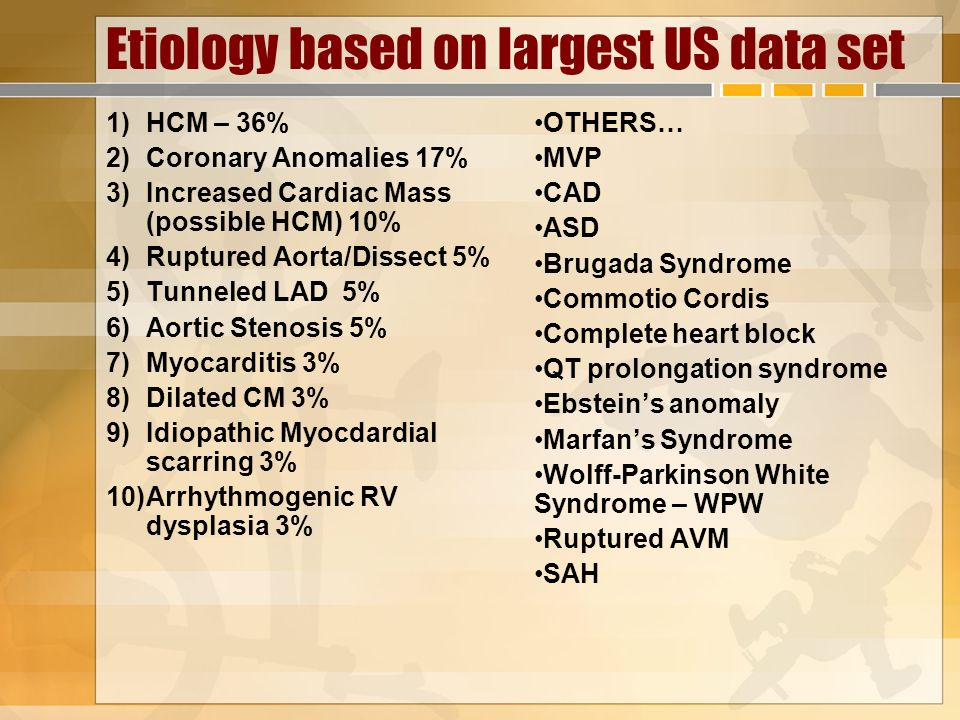 Etiology based on largest US data set 1)HCM – 36% 2)Coronary Anomalies 17% 3)Increased Cardiac Mass (possible HCM) 10% 4)Ruptured Aorta/Dissect 5% 5)T