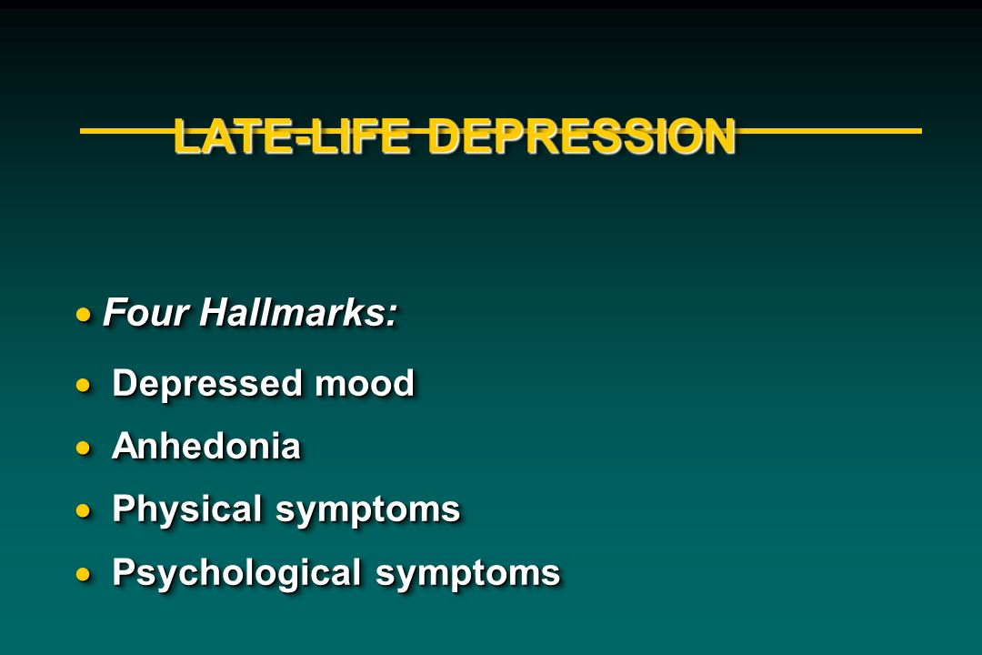 LATE-LIFE DEPRESSION Four Hallmarks: Four Hallmarks: Depressed mood Depressed mood Anhedonia Anhedonia Physical symptoms Physical symptoms Psychologic