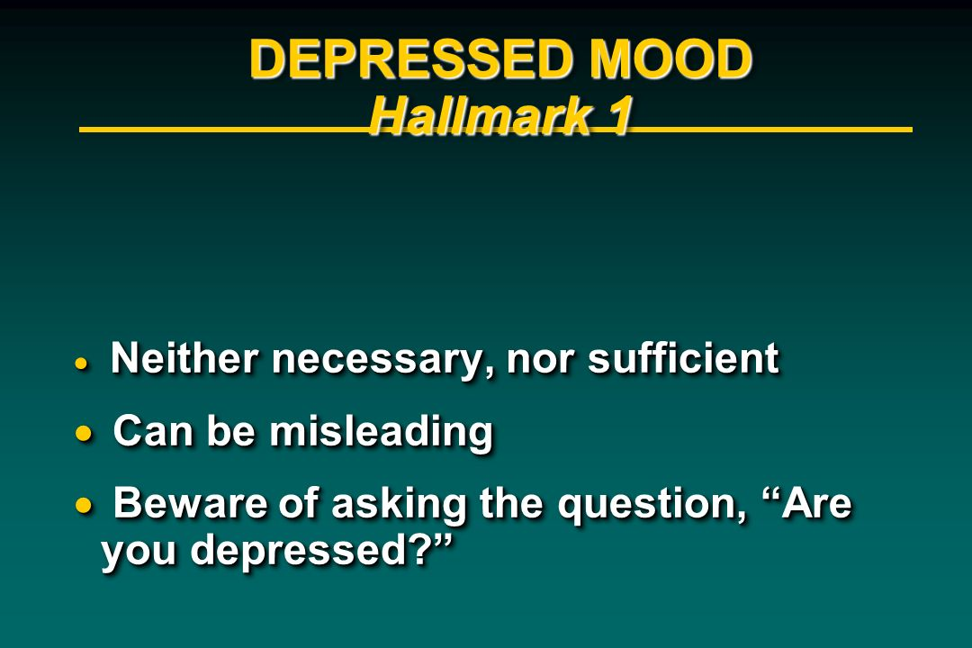DEPRESSED MOOD Hallmark 1 Neither necessary, nor sufficient Neither necessary, nor sufficient Can be misleading Can be misleading Beware of asking the