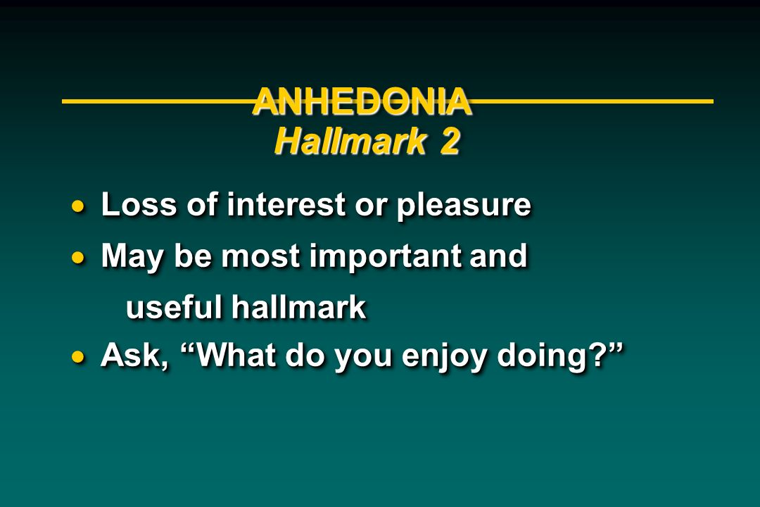 ANHEDONIA Hallmark 2 Loss of interest or pleasure Loss of interest or pleasure May be most important and May be most important and useful hallmark use