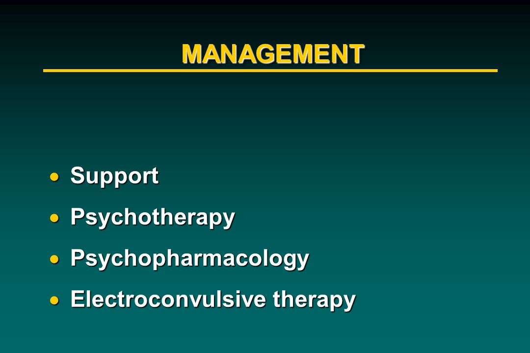 MANAGEMENTMANAGEMENT Support Support Psychotherapy Psychotherapy Psychopharmacology Psychopharmacology Electroconvulsive therapy Electroconvulsive the