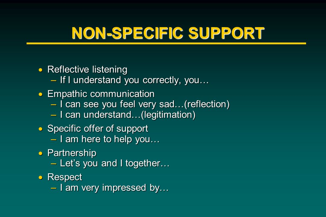 NON-SPECIFIC SUPPORT Reflective listening Reflective listening –If I understand you correctly, you… Empathic communication Empathic communication –I c