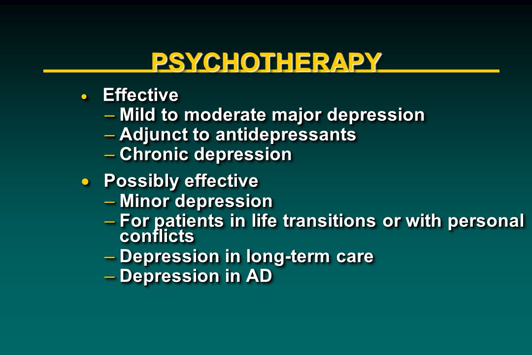 PSYCHOTHERAPYPSYCHOTHERAPY Effective Effective –Mild to moderate major depression –Adjunct to antidepressants –Chronic depression Possibly effective P