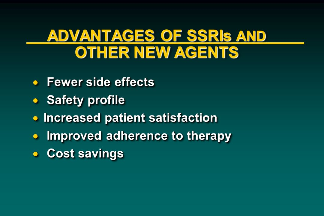 ADVANTAGES OF SSRIs AND OTHER NEW AGENTS Fewer side effects Fewer side effects Safety profile Safety profile Increased patient satisfaction Increased
