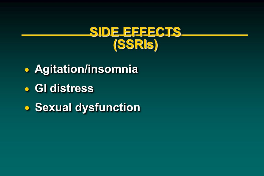 SIDE EFFECTS (SSRIs) Agitation/insomnia Agitation/insomnia GI distress GI distress Sexual dysfunction Sexual dysfunction Agitation/insomnia Agitation/